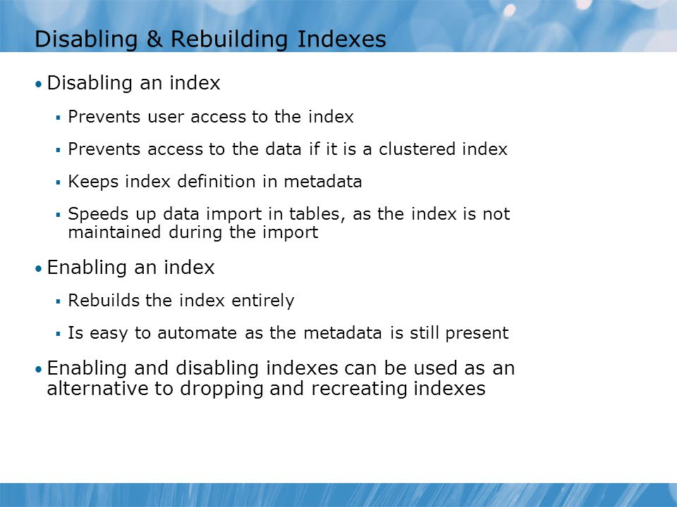 Disabling & Rebuilding Indexes Disabling an index  Prevents user access to the index  Prevents access to the data if it is a clustered index  Keeps index definition in metadata  Speeds up data import in tables, as the index is not maintained during the import Enabling an index  Rebuilds the index entirely  Is easy to automate as the metadata is still present Enabling and disabling indexes can be used as an alternative to dropping and recreating indexes