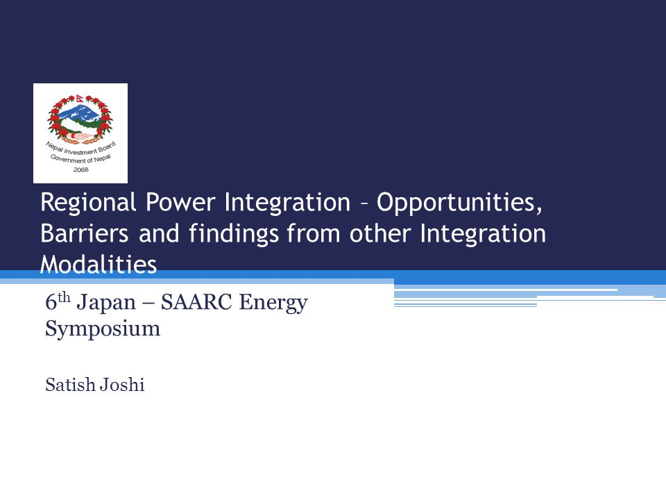 Regional Power Integration – Opportunities, Barriers and findings from other Integration Modalities 6 th Japan – SAARC Energy Symposium Satish Joshi
