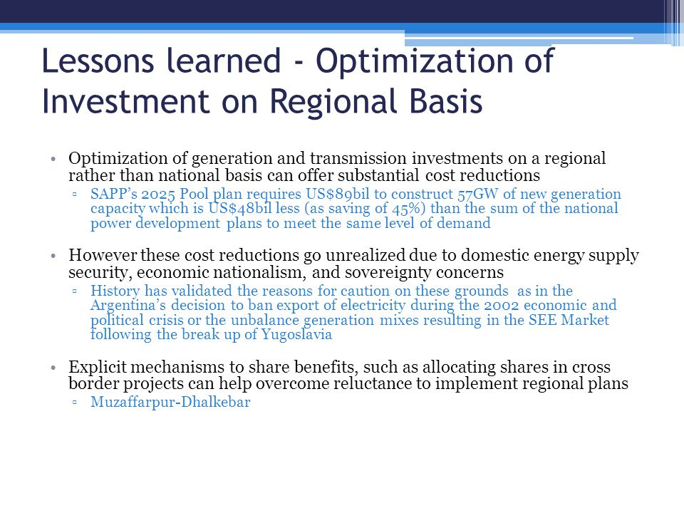 Lessons learned - Optimization of Investment on Regional Basis Optimization of generation and transmission investments on a regional rather than national basis can offer substantial cost reductions ▫SAPP's 2025 Pool plan requires US$89bil to construct 57GW of new generation capacity which is US$48bil less (as saving of 45%) than the sum of the national power development plans to meet the same level of demand However these cost reductions go unrealized due to domestic energy supply security, economic nationalism, and sovereignty concerns ▫History has validated the reasons for caution on these grounds as in the Argentina's decision to ban export of electricity during the 2002 economic and political crisis or the unbalance generation mixes resulting in the SEE Market following the break up of Yugoslavia Explicit mechanisms to share benefits, such as allocating shares in cross border projects can help overcome reluctance to implement regional plans ▫Muzaffarpur-Dhalkebar