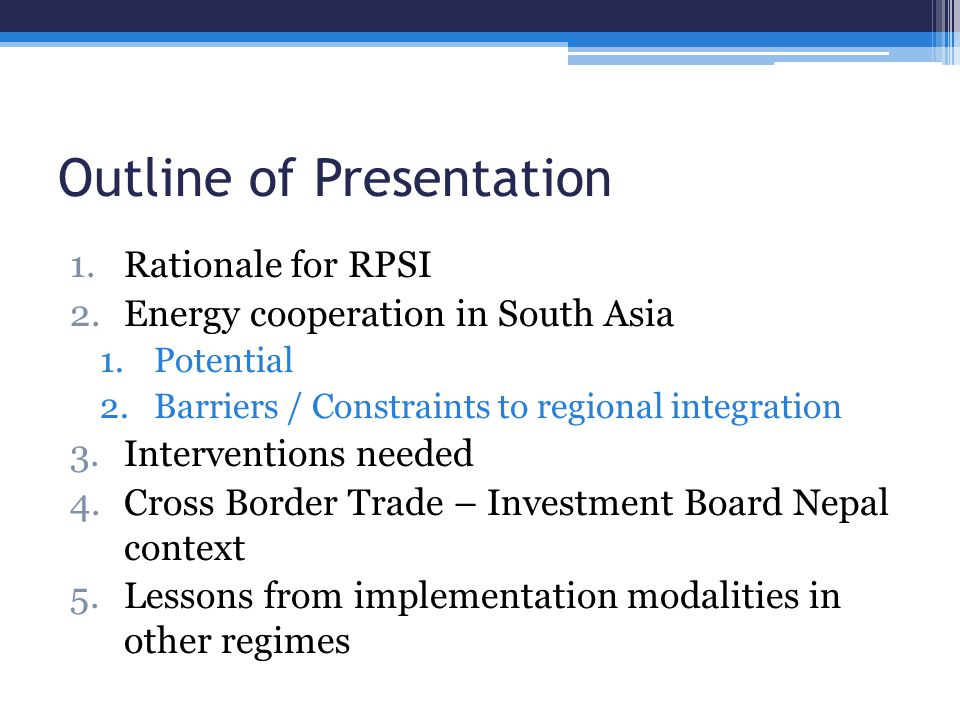 Outline of Presentation 1.Rationale for RPSI 2.Energy cooperation in South Asia 1.Potential 2.Barriers / Constraints to regional integration 3.Interventions needed 4.Cross Border Trade – Investment Board Nepal context 5.Lessons from implementation modalities in other regimes
