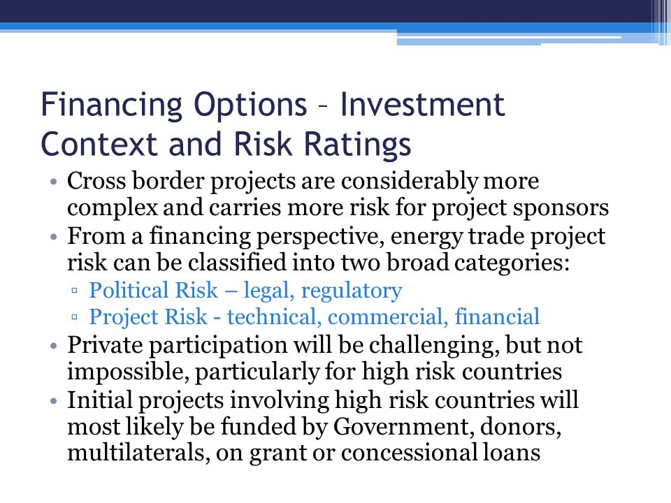 Financing Options – Investment Context and Risk Ratings Cross border projects are considerably more complex and carries more risk for project sponsors From a financing perspective, energy trade project risk can be classified into two broad categories: ▫Political Risk – legal, regulatory ▫Project Risk - technical, commercial, financial Private participation will be challenging, but not impossible, particularly for high risk countries Initial projects involving high risk countries will most likely be funded by Government, donors, multilaterals, on grant or concessional loans