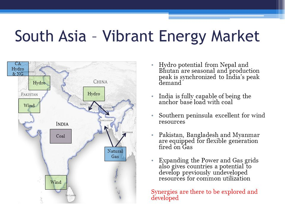 South Asia – Vibrant Energy Market Hydro potential from Nepal and Bhutan are seasonal and production peak is synchronized to India's peak demand India is fully capable of being the anchor base load with coal Southern peninsula excellent for wind resources Pakistan, Bangladesh and Myanmar are equipped for flexible generation fired on Gas Expanding the Power and Gas grids also gives countries a potential to develop previously undeveloped resources for common utilization Synergies are there to be explored and developed CA Hydro & NG Hydro Coal Natural Gas Hydro Wind