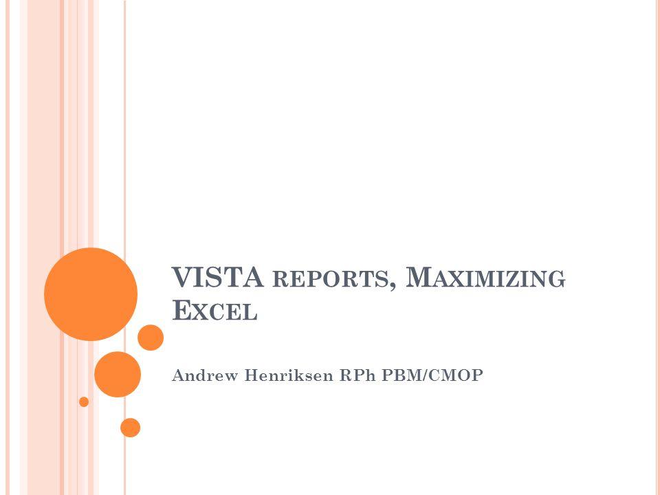 VISTA REPORTS, M AXIMIZING E XCEL Andrew Henriksen RPh PBM/CMOP