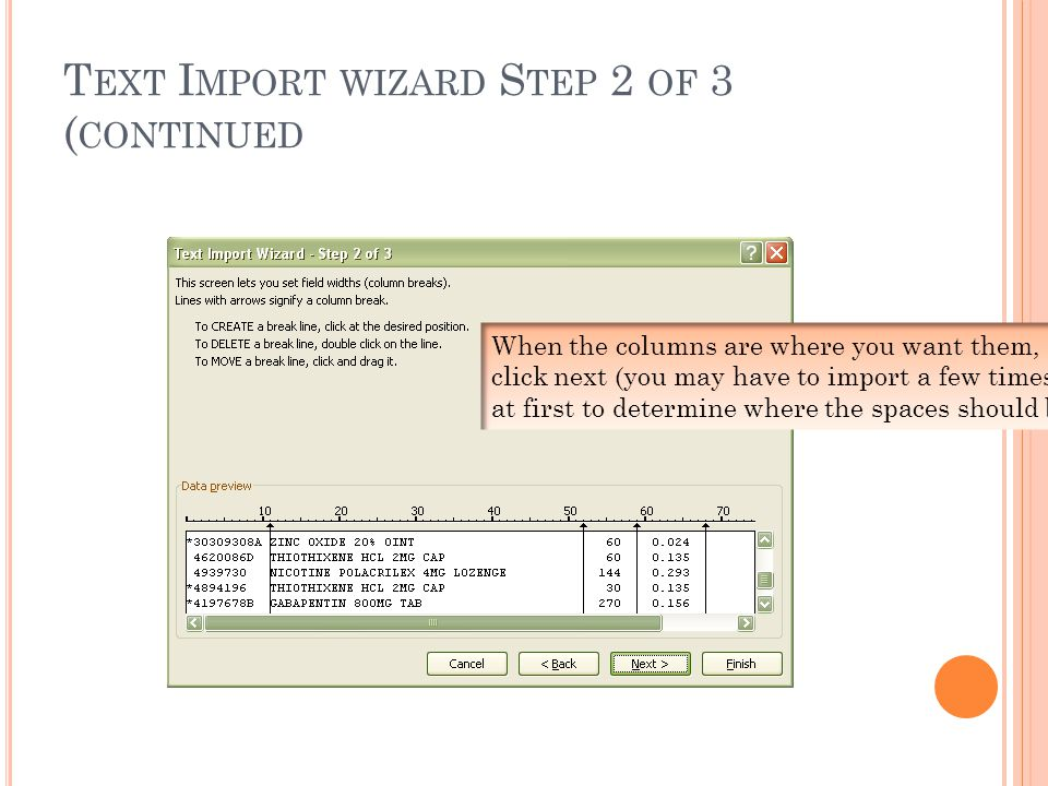 T EXT I MPORT WIZARD S TEP 2 OF 3 ( CONTINUED When the columns are where you want them, click next (you may have to import a few times at first to determine where the spaces should be