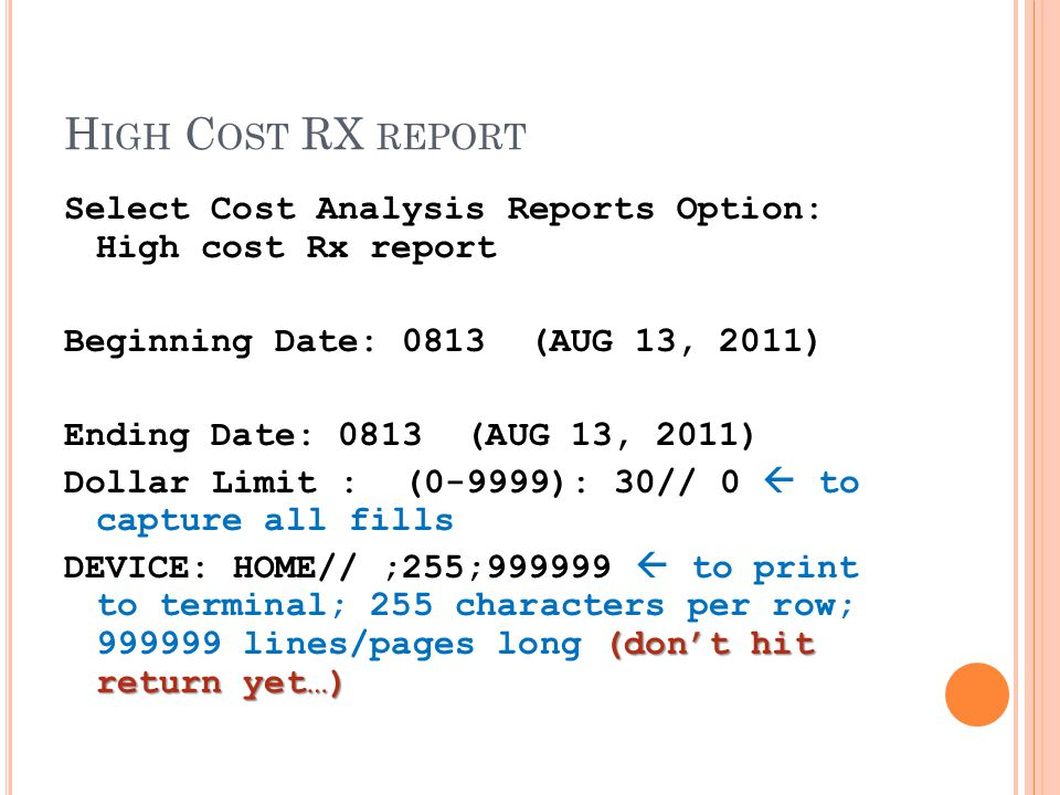 H IGH C OST RX REPORT Select Cost Analysis Reports Option: High cost Rx report Beginning Date: 0813 (AUG 13, 2011) Ending Date: 0813 (AUG 13, 2011) Dollar Limit : (0-9999): 30// 0  to capture all fills (don't hit return yet…) DEVICE: HOME// ;255;999999  to print to terminal; 255 characters per row; 999999 lines/pages long (don't hit return yet…)