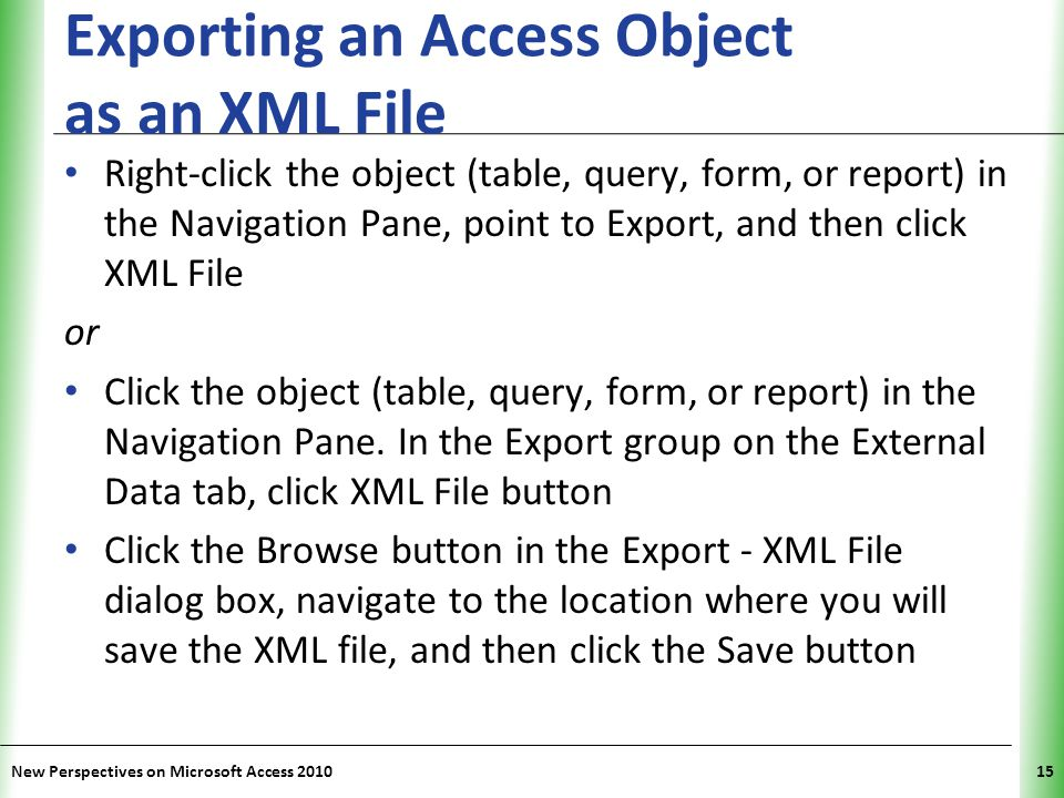 XP Exporting an Access Object as an XML File Right-click the object (table, query, form, or report) in the Navigation Pane, point to Export, and then
