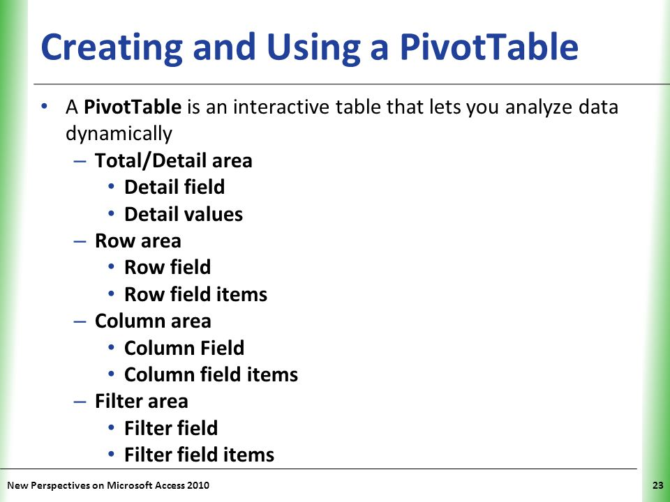 XP Creating and Using a PivotTable A PivotTable is an interactive table that lets you analyze data dynamically – Total/Detail area Detail field Detail