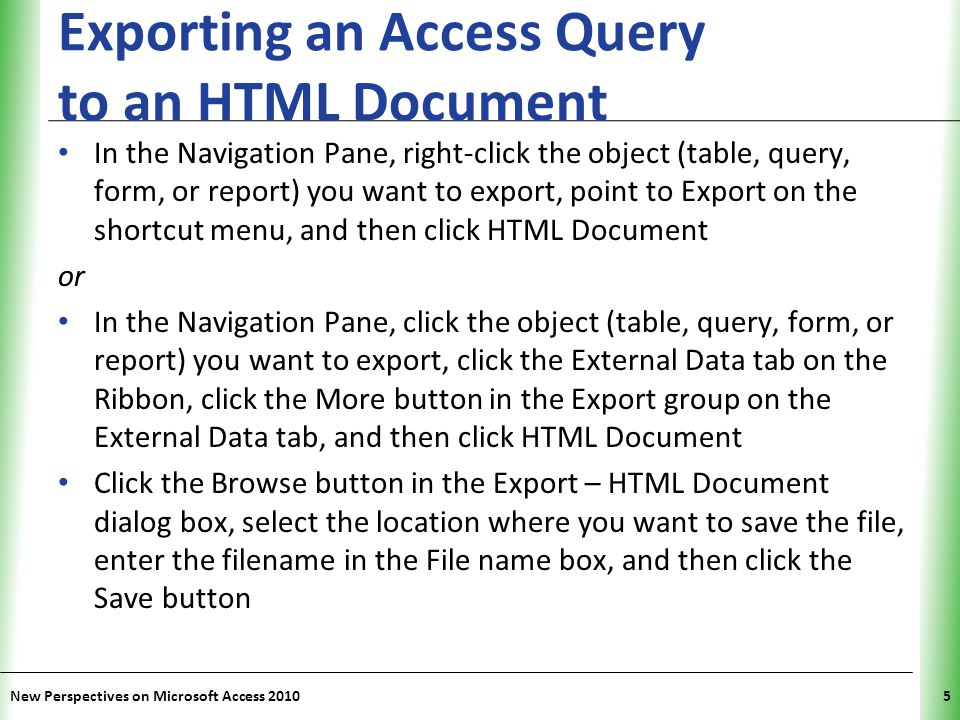 XP Exporting an Access Query to an HTML Document Click the Export data with formatting and layout check box to retain most formatting and layout information, and then click the OK button If using a template, click the Select a HTML Template check box in the HTML Output Options dialog box, click the Browse button, select the location for the template, click the template filename, and then click the OK button Click the OK button New Perspectives on Microsoft Access 20106