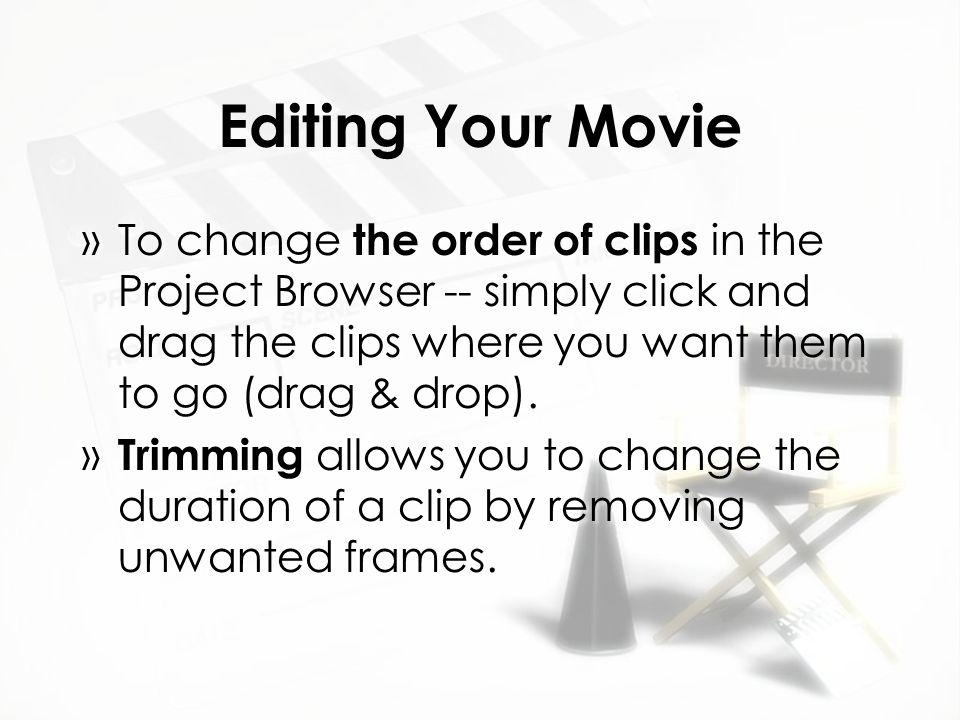 Editing Your Movie »To change the order of clips in the Project Browser -- simply click and drag the clips where you want them to go (drag & drop).