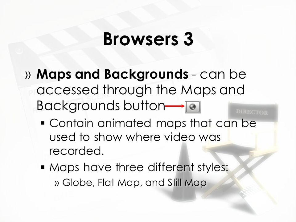 Browsers 3 » Maps and Backgrounds - can be accessed through the Maps and Backgrounds button  Contain animated maps that can be used to show where video was recorded.