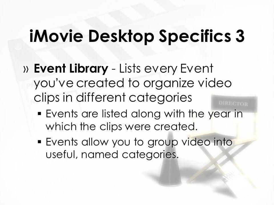 iMovie Desktop Specifics 3 » Event Library - Lists every Event you've created to organize video clips in different categories  Events are listed along with the year in which the clips were created.