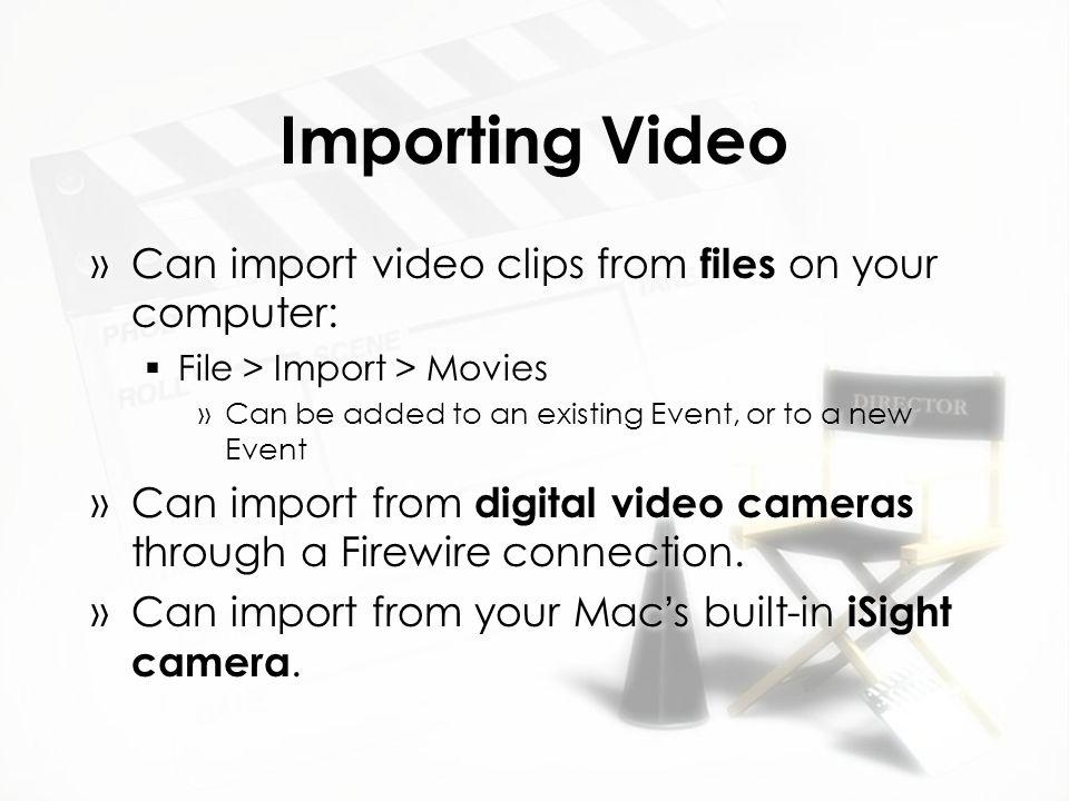 Importing Video 2 »To import from a video camera  Connect camera to computer with Firewire cable  Click on the Import from Camera button  In the Import window, click on Import »Choose Event options »Click Import »Click Done when finished »To import from a video camera  Connect camera to computer with Firewire cable  Click on the Import from Camera button  In the Import window, click on Import »Choose Event options »Click Import »Click Done when finished