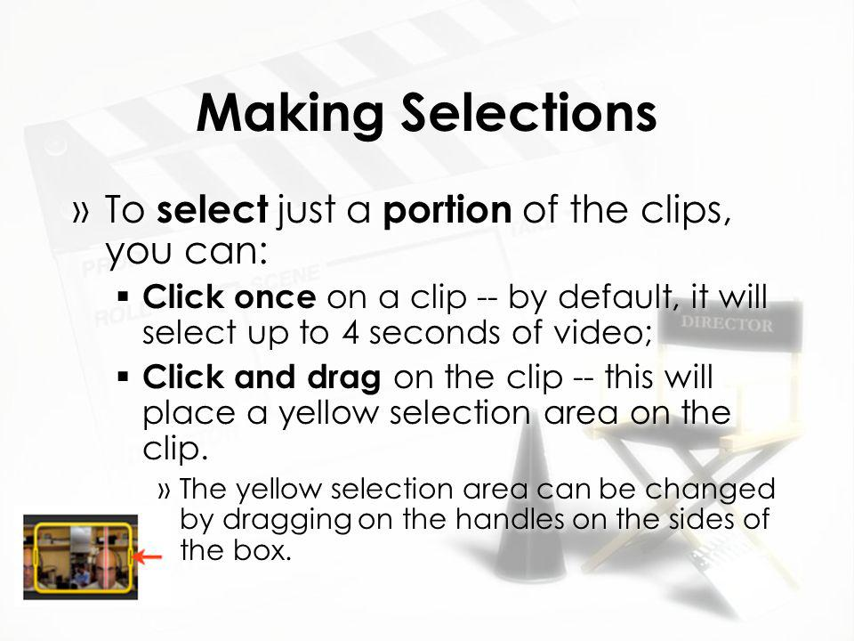 Making Selections »To select just a portion of the clips, you can:  Click once on a clip -- by default, it will select up to 4 seconds of video;  Click and drag on the clip -- this will place a yellow selection area on the clip.