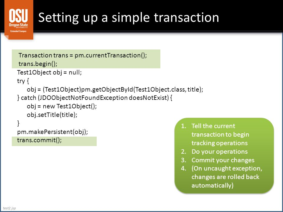 Setting up a simple transaction Transaction trans = pm.currentTransaction(); trans.begin(); Test1Object obj = null; try { obj = (Test1Object)pm.getObjectById(Test1Object.class, title); } catch (JDOObjectNotFoundException doesNotExist) { obj = new Test1Object(); obj.setTitle(title); } pm.makePersistent(obj); trans.commit(); 1.Tell the current transaction to begin tracking operations 2.Do your operations 3.Commit your changes 4.(On uncaught exception, changes are rolled back automatically) 1.Tell the current transaction to begin tracking operations 2.Do your operations 3.Commit your changes 4.(On uncaught exception, changes are rolled back automatically) test2.jsp