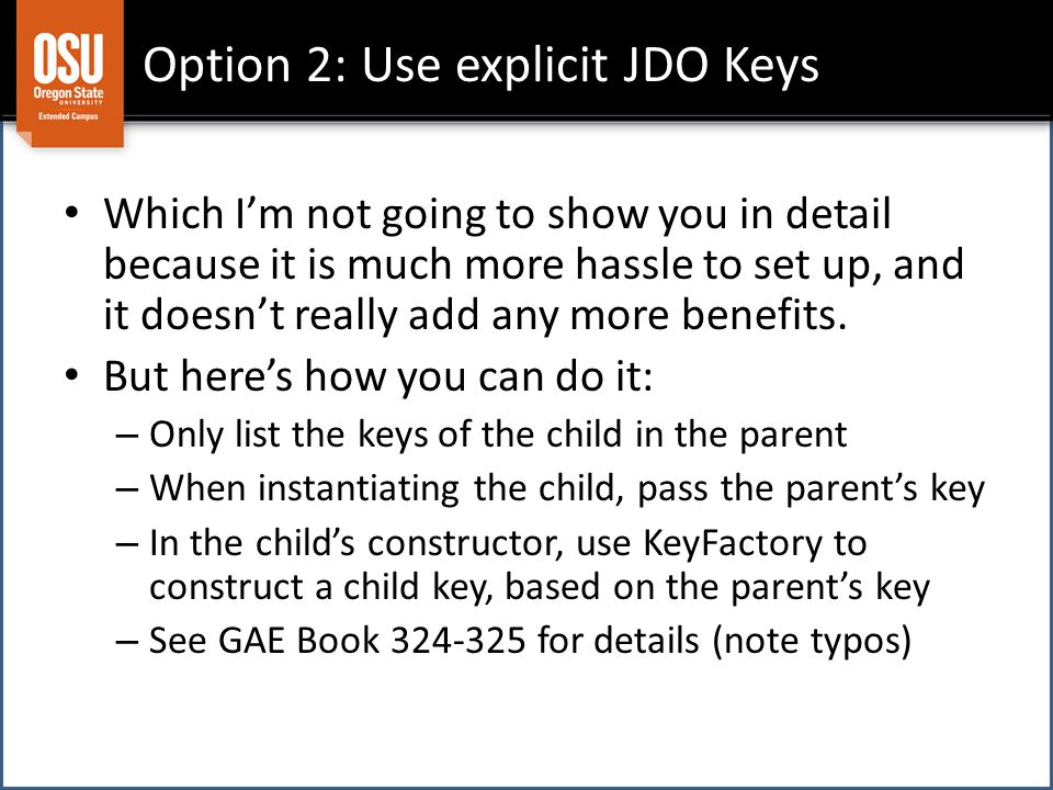 Option 2: Use explicit JDO Keys Which I'm not going to show you in detail because it is much more hassle to set up, and it doesn't really add any more benefits.