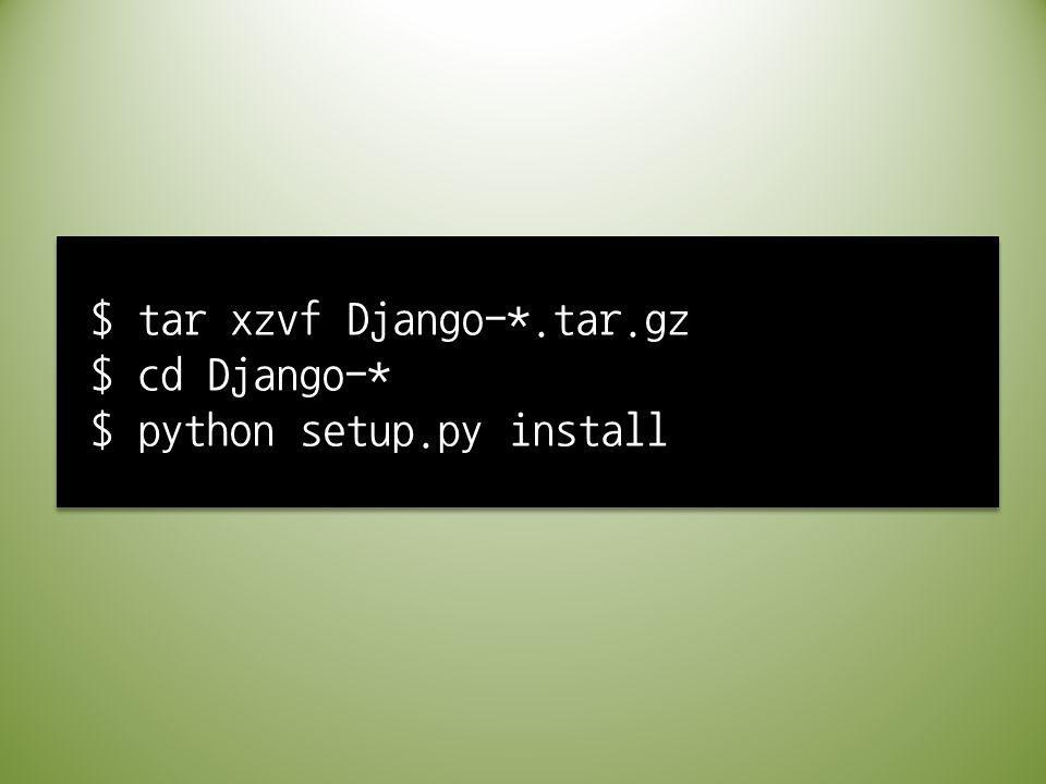 $ tar xzvf Django-*.tar.gz $ cd Django-* $ python setup.py install
