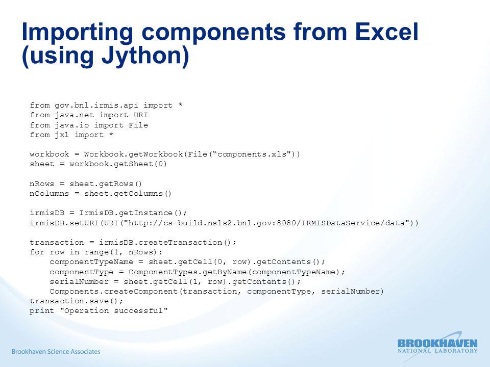 Importing components from Excel (using Jython) from gov.bnl.irmis.api import * from java.net import URI from java.io import File from jxl import * workbook = Workbook.getWorkbook(File( components.xls )) sheet = workbook.getSheet(0) nRows = sheet.getRows() nColumns = sheet.getColumns() irmisDB = IrmisDB.getInstance(); irmisDB.setURI(URI( http://cs-build.nsls2.bnl.gov:8080/IRMISDataService/data )) transaction = irmisDB.createTransaction(); for row in range(1, nRows): componentTypeName = sheet.getCell(0, row).getContents(); componentType = ComponentTypes.getByName(componentTypeName); serialNumber = sheet.getCell(1, row).getContents(); Components.createComponent(transaction, componentType, serialNumber) transaction.save(); print Operation successful
