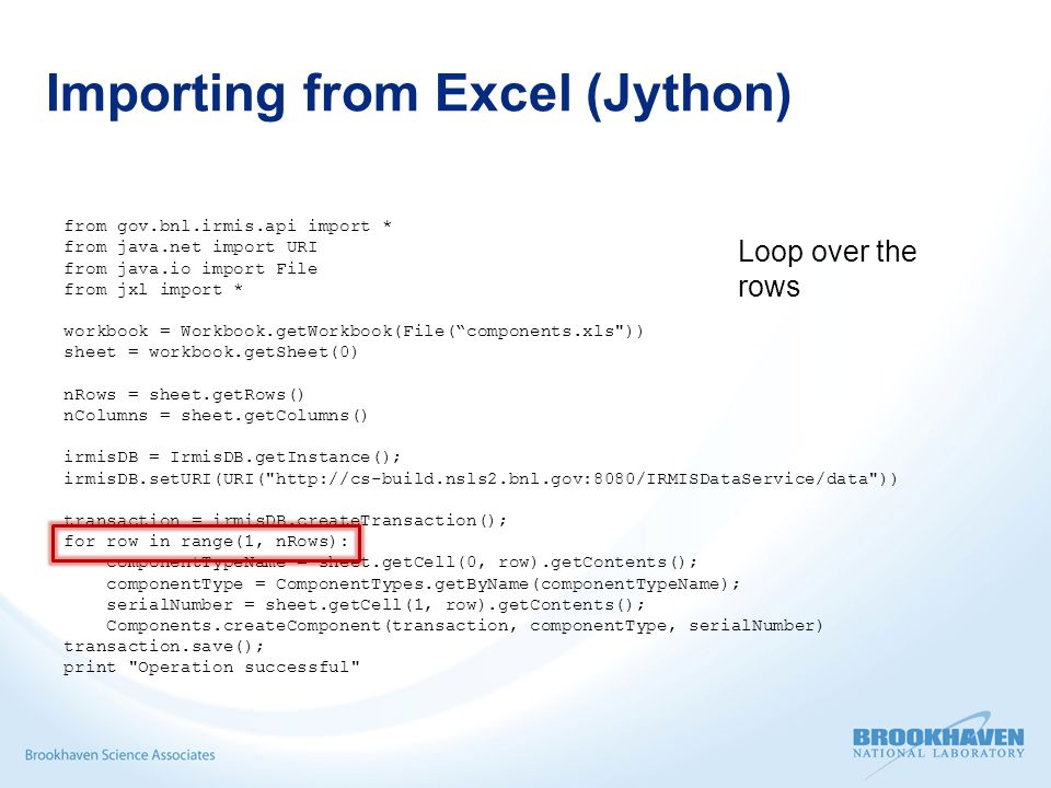 Importing from Excel (Jython) from gov.bnl.irmis.api import * from java.net import URI from java.io import File from jxl import * workbook = Workbook.getWorkbook(File( components.xls )) sheet = workbook.getSheet(0) nRows = sheet.getRows() nColumns = sheet.getColumns() irmisDB = IrmisDB.getInstance(); irmisDB.setURI(URI( http://cs-build.nsls2.bnl.gov:8080/IRMISDataService/data )) transaction = irmisDB.createTransaction(); for row in range(1, nRows): componentTypeName = sheet.getCell(0, row).getContents(); componentType = ComponentTypes.getByName(componentTypeName); serialNumber = sheet.getCell(1, row).getContents(); Components.createComponent(transaction, componentType, serialNumber) transaction.save(); print Operation successful Loop over the rows