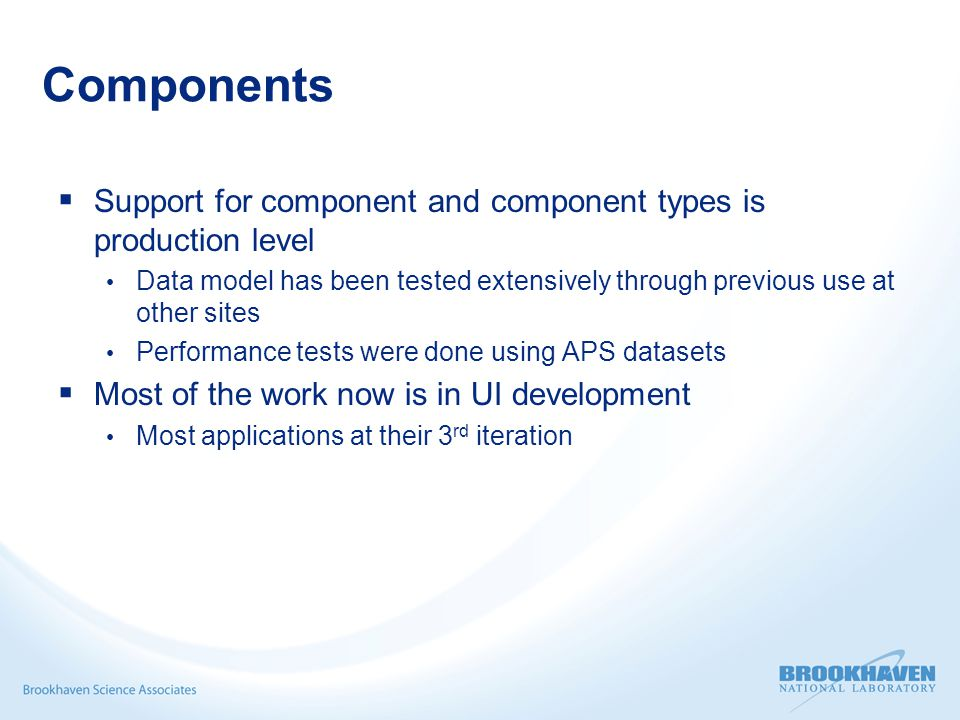 Components  Support for component and component types is production level Data model has been tested extensively through previous use at other sites Performance tests were done using APS datasets  Most of the work now is in UI development Most applications at their 3 rd iteration