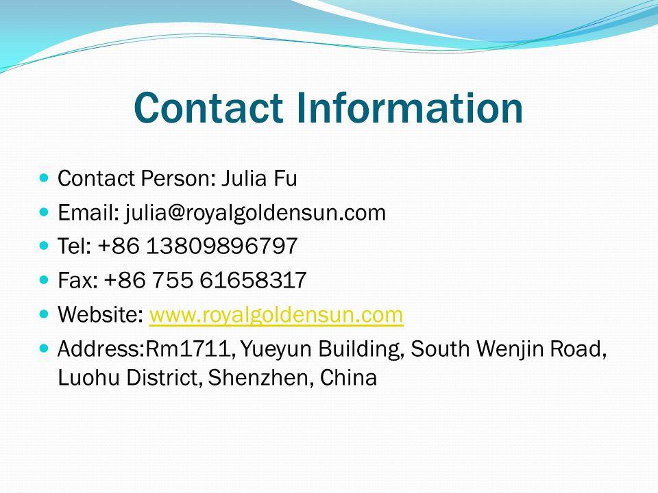 Contact Information Contact Person: Julia Fu Email: julia@royalgoldensun.com Tel: +86 13809896797 Fax: +86 755 61658317 Website: www.royalgoldensun.comwww.royalgoldensun.com Address:Rm1711, Yueyun Building, South Wenjin Road, Luohu District, Shenzhen, China