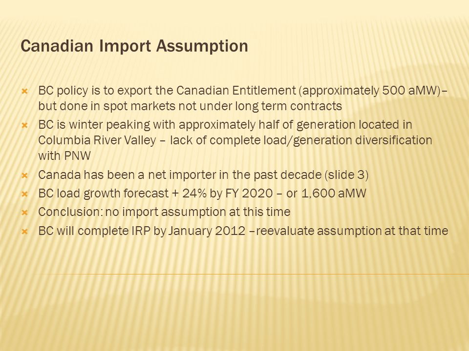 Canadian Import Assumption  BC policy is to export the Canadian Entitlement (approximately 500 aMW)– but done in spot markets not under long term contracts  BC is winter peaking with approximately half of generation located in Columbia River Valley – lack of complete load/generation diversification with PNW  Canada has been a net importer in the past decade (slide 3)  BC load growth forecast + 24% by FY 2020 – or 1,600 aMW  Conclusion: no import assumption at this time  BC will complete IRP by January 2012 –reevaluate assumption at that time