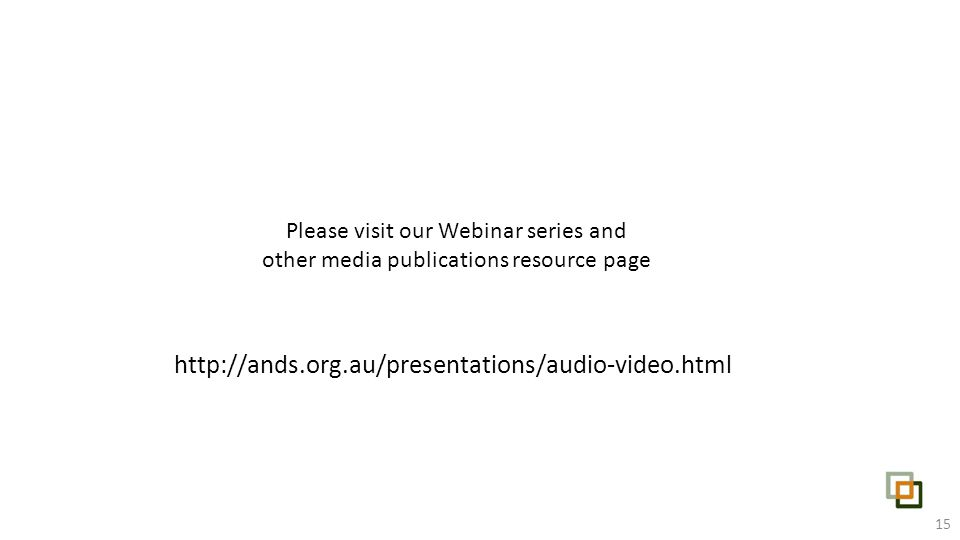 Please visit our Webinar series and other media publications resource page http://ands.org.au/presentations/audio-video.html 15