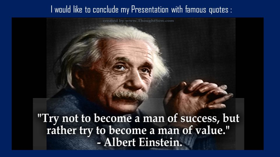 I would like to conclude my Presentation with famous quotes :