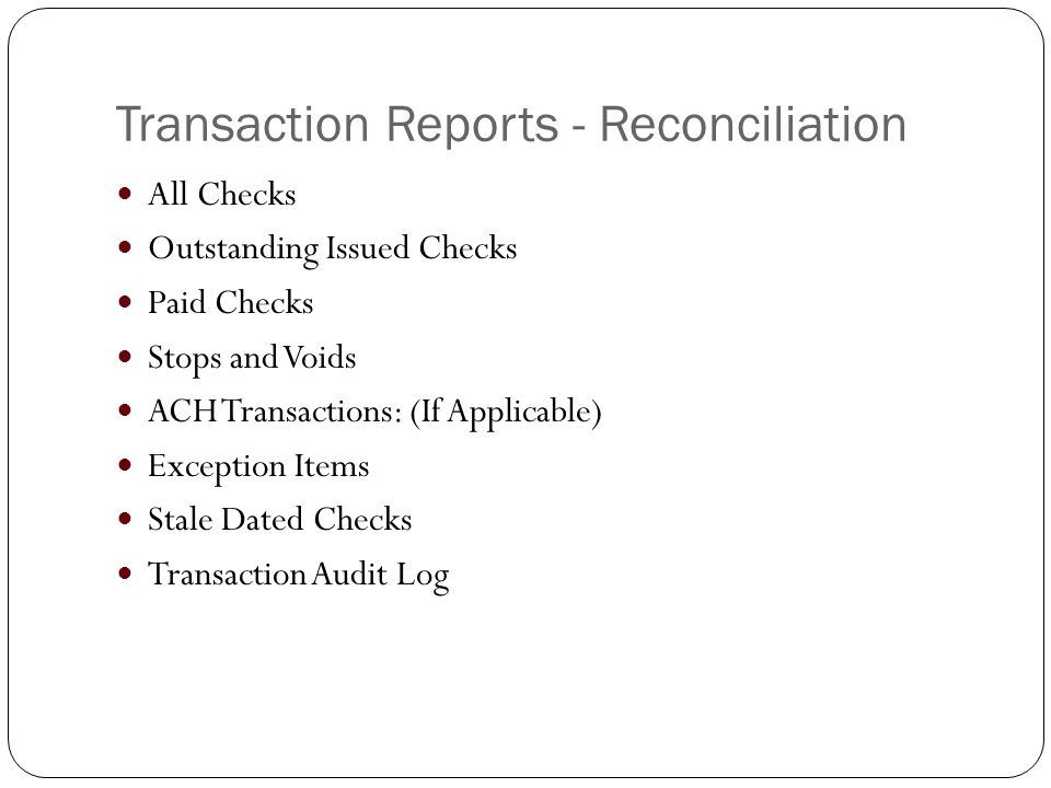 Transaction Reports - Reconciliation All Checks Outstanding Issued Checks Paid Checks Stops and Voids ACH Transactions: (If Applicable) Exception Items Stale Dated Checks Transaction Audit Log
