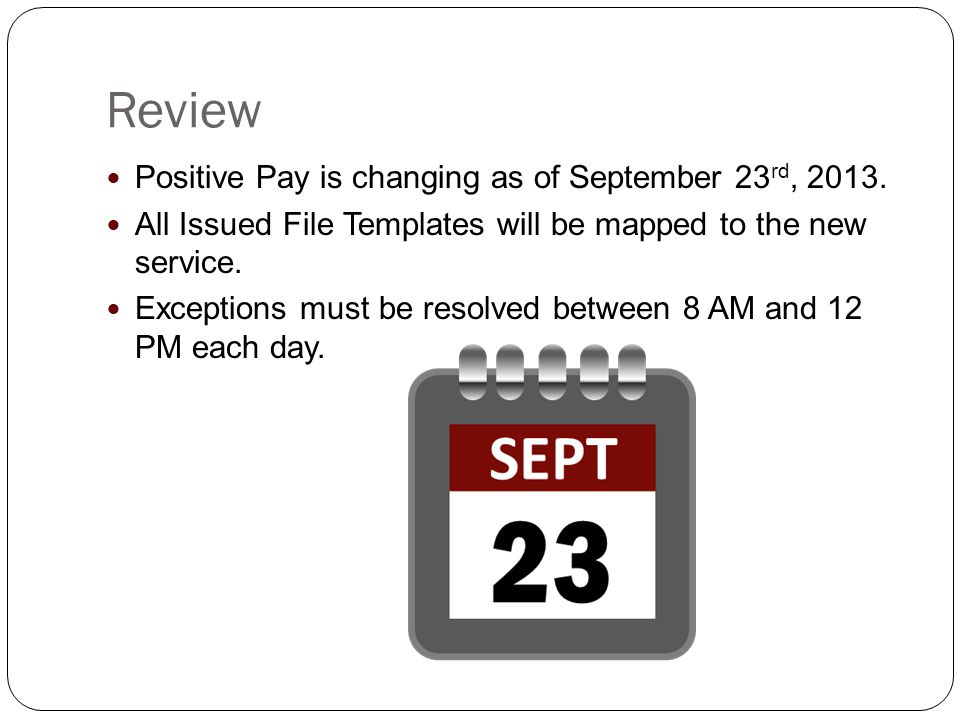 Review Positive Pay is changing as of September 23 rd, 2013.
