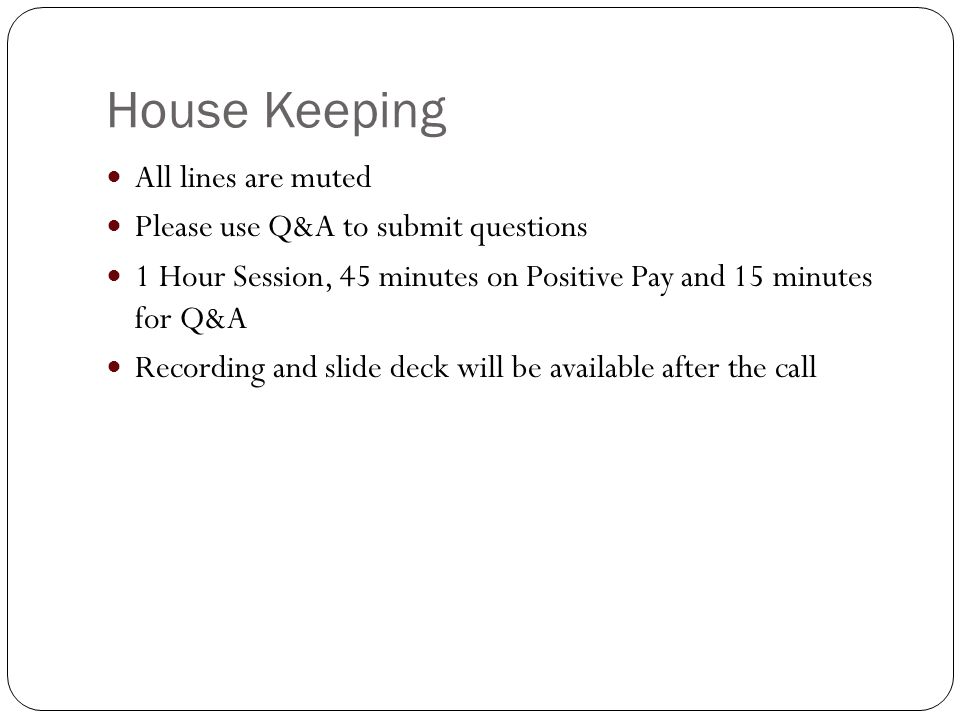 House Keeping All lines are muted Please use Q&A to submit questions 1 Hour Session, 45 minutes on Positive Pay and 15 minutes for Q&A Recording and slide deck will be available after the call