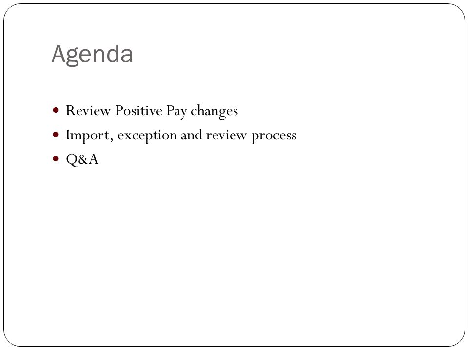 Agenda Review Positive Pay changes Import, exception and review process Q&A