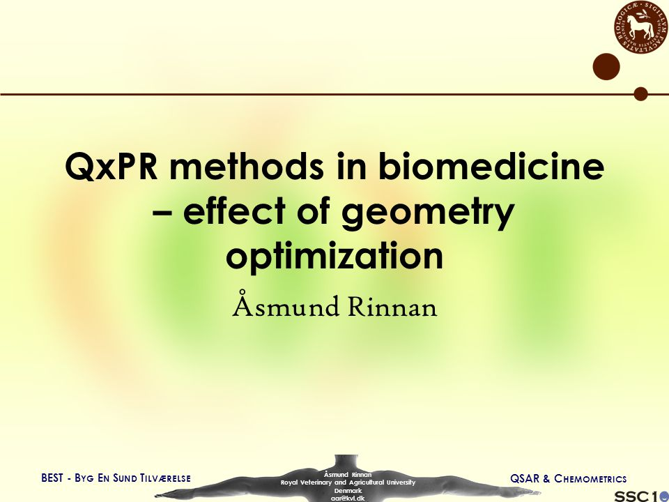 BEST - B YG E N S UND T ILVÆRELSE QSAR & C HEMOMETRICS Åsmund Rinnan Royal Veterinary and Agricultural University Denmark aar@kvl.dk QxPR methods in biomedicine – effect of geometry optimization Åsmund Rinnan