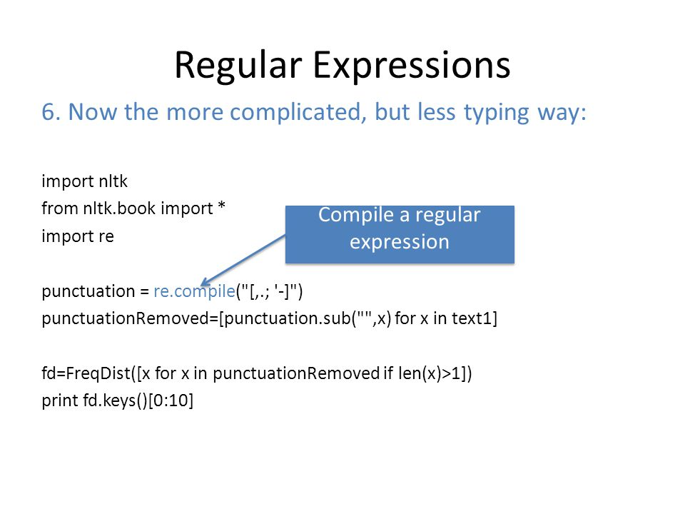 Regular Expressions import nltk from nltk.book import * import re punctuation = re.compile( [,.; -] ) punctuationRemoved=[punctuation.sub( ,x) for x in text1] fd=FreqDist([x for x in punctuationRemoved if len(x)>1]) print fd.keys()[0:10] 6.