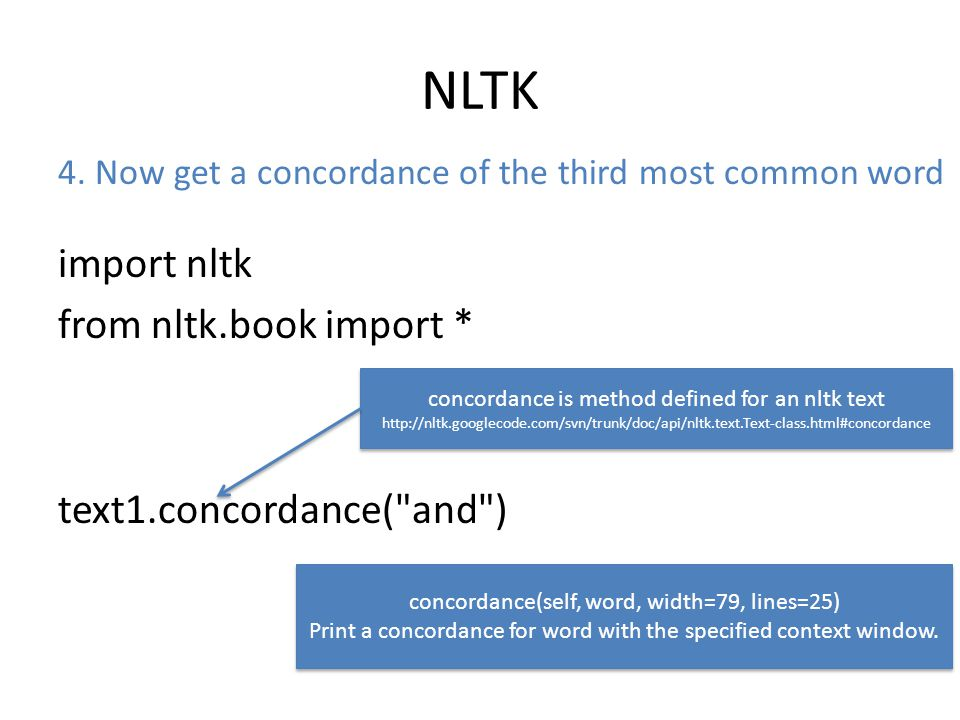 NLTK import nltk from nltk.book import * text1.concordance( and ) concordance is method defined for an nltk text http://nltk.googlecode.com/svn/trunk/doc/api/nltk.text.Text-class.html#concordance concordance is method defined for an nltk text http://nltk.googlecode.com/svn/trunk/doc/api/nltk.text.Text-class.html#concordance concordance(self, word, width=79, lines=25) Print a concordance for word with the specified context window.