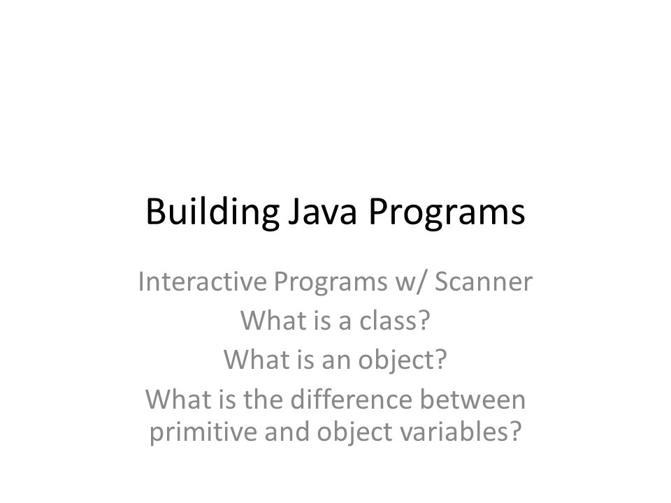 Building Java Programs Interactive Programs w/ Scanner What is a class.