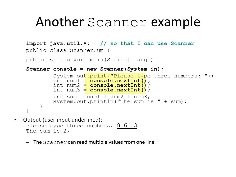 Another Scanner example import java.util.*; // so that I can use Scanner public class ScannerSum { public static void main(String[] args) { Scanner console = new Scanner(System.in); System.out.print( Please type three numbers: ); int num1 = console.nextInt(); int num2 = console.nextInt(); int num3 = console.nextInt(); int sum = num1 + num2 + num3; System.out.println( The sum is + sum); } Output (user input underlined): Please type three numbers: 8 6 13 The sum is 27 – The Scanner can read multiple values from one line.