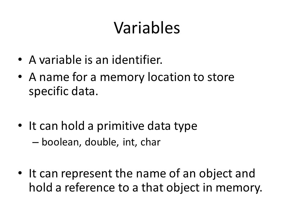 Variables A variable is an identifier. A name for a memory location to store specific data.