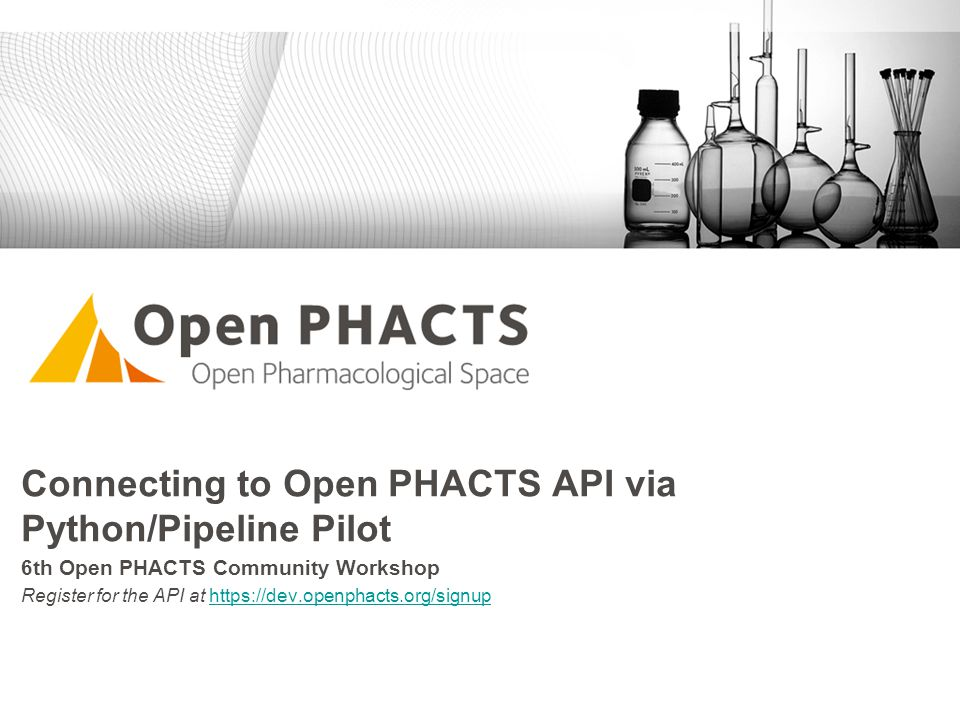Connecting to Open PHACTS API via Python/Pipeline Pilot 6th Open PHACTS Community Workshop Register for the API at https://dev.openphacts.org/signupht