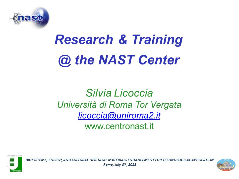 Silvia Licoccia Università di Roma Tor Vergata licoccia@uniroma2.it www.centronast.it BIOSYSTEMS, ENERGY, AND CULTURAL HERITAGE: MATERIALS ENHANCEMENT FOR TECHNOLOGICAL APPLICATION Rome, July 3 rd, 2013 Research & Training @ the NAST Center