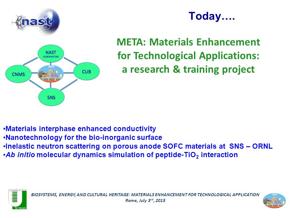 META: Materials Enhancement for Technological Applications: a research & training project BIOSYSTEMS, ENERGY, AND CULTURAL HERITAGE: MATERIALS ENHANCEMENT FOR TECHNOLOGICAL APPLICATION Rome, July 3 rd, 2013 Today….