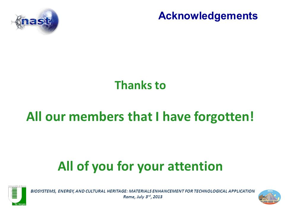 BIOSYSTEMS, ENERGY, AND CULTURAL HERITAGE: MATERIALS ENHANCEMENT FOR TECHNOLOGICAL APPLICATION Rome, July 3 rd, 2013 Acknowledgements Thanks to All our members that I have forgotten.
