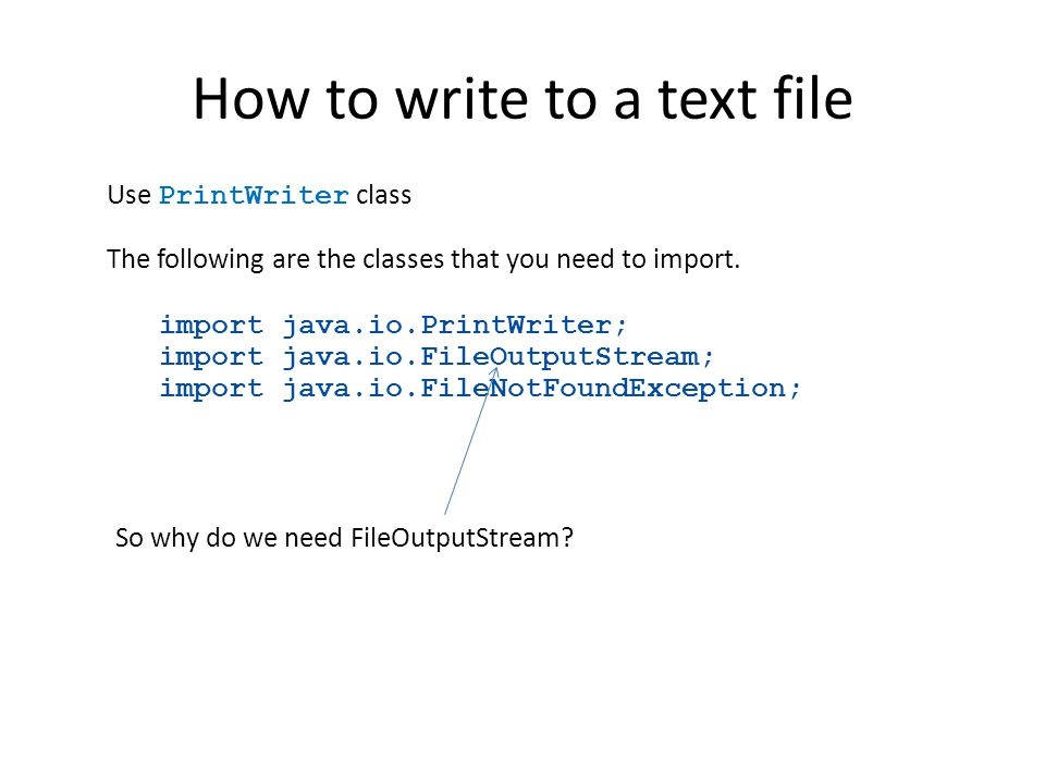 How to write to a text file Use PrintWriter class The following are the classes that you need to import. import java.io.PrintWriter; import java.io.Fi