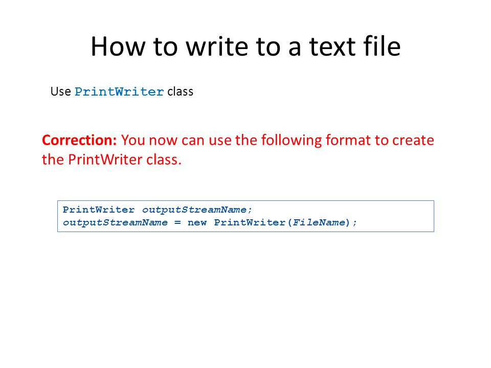 How to write to a text file Use PrintWriter class The class PrintWriter has no constructor that takes a file name as its argument It uses another clas