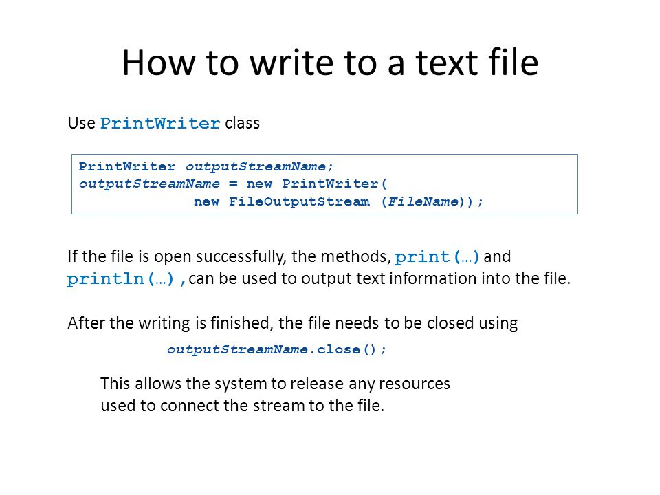 How to write to a text file Use PrintWriter class PrintWriter outputStreamName; outputStreamName = new PrintWriter( new FileOutputStream (FileName));