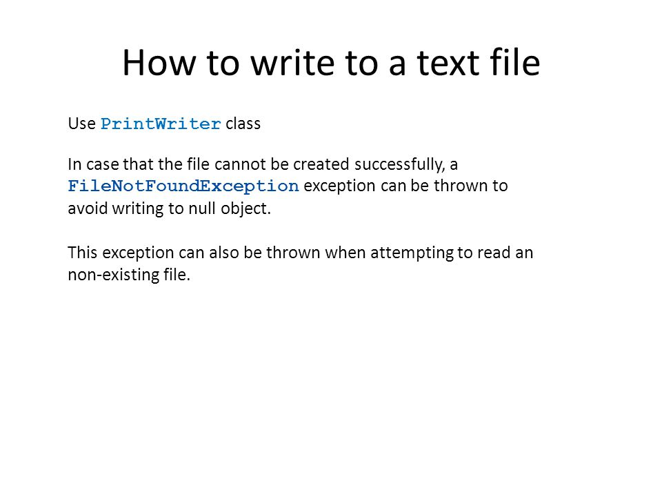 How to write to a text file Use PrintWriter class In case that the file cannot be created successfully, a FileNotFoundException exception can be throw