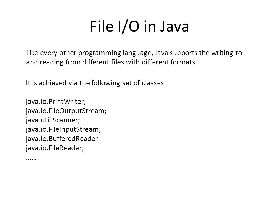 File I/O in Java Like every other programming language, Java supports the writing to and reading from different files with different formats. It is ac