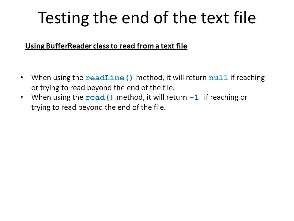 Testing the end of the text file Using BufferReader class to read from a text file When using the readLine() method, it will return null if reaching o