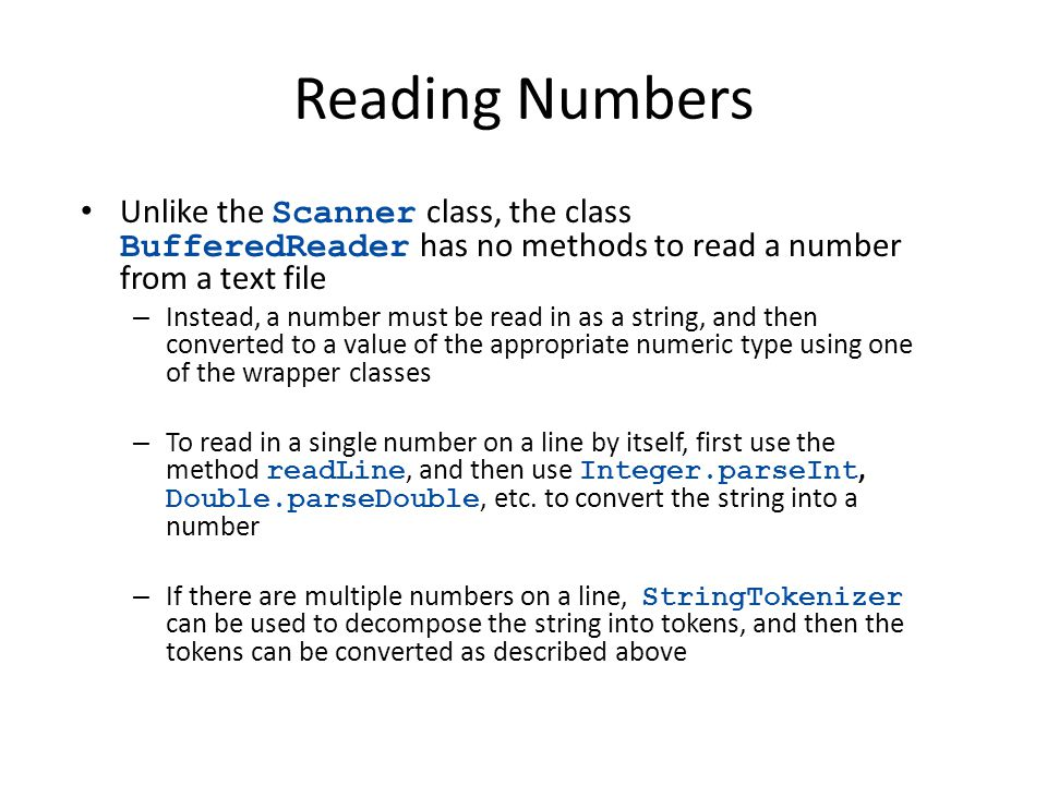 Reading Numbers Unlike the Scanner class, the class BufferedReader has no methods to read a number from a text file – Instead, a number must be read i