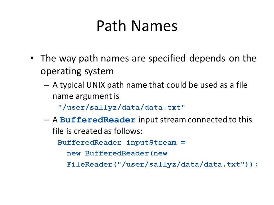 Path Names The way path names are specified depends on the operating system – A typical UNIX path name that could be used as a file name argument is