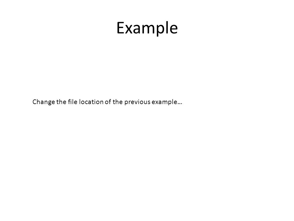 Example Change the file location of the previous example…